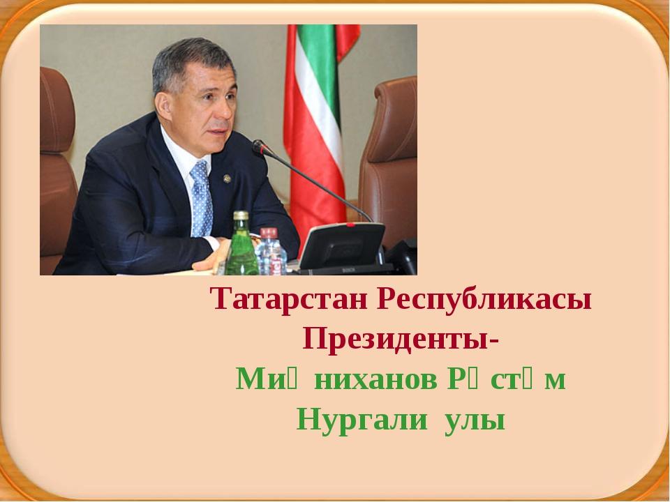 Татарстан Республикасы Президенты- Миңниханов Рөстәм Нургали улы