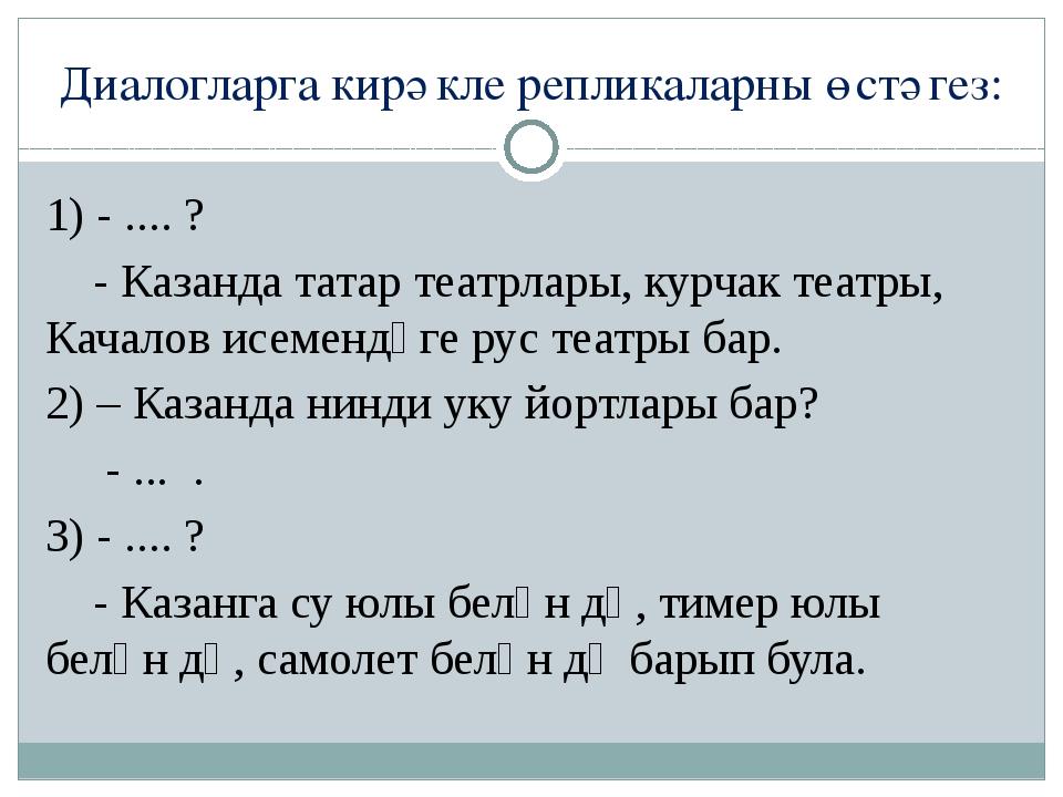 Диалогларга кирәкле репликаларны өстәгез: 1) - .... ? - Казанда татар театрла...
