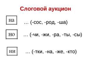 Слоговой аукцион … (-сос, -род, -ша) … (-чи, -жи, -ра, -ты, -сы) … (-тки, -на