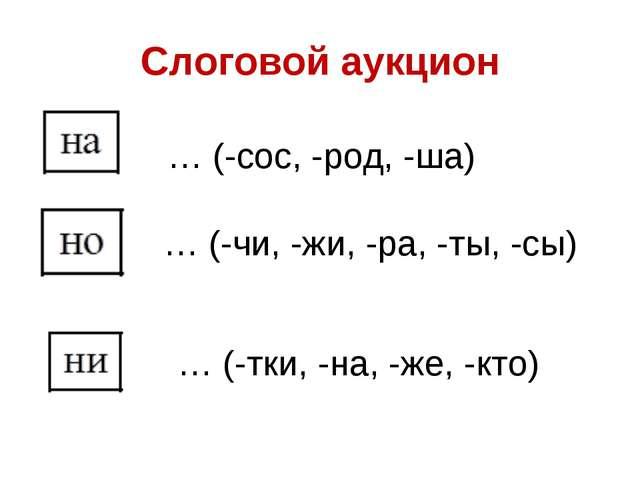 Слоговой аукцион … (-сос, -род, -ша) … (-чи, -жи, -ра, -ты, -сы) … (-тки, -на...