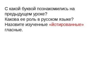 С какой буквой познакомились на предыдущем уроке? Какова ее роль в русском яз