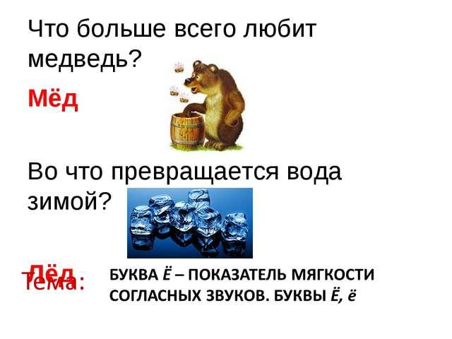 Что больше всего любит медведь? Мёд Во что превращается вода зимой? Лёд