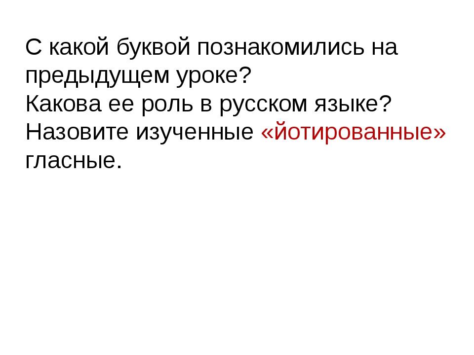 С какой буквой познакомились на предыдущем уроке? Какова ее роль в русском яз...