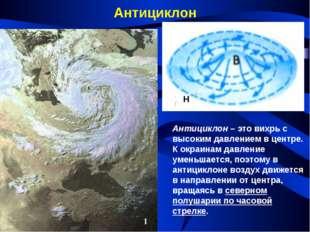 Антициклон Антициклон – это вихрь с высоким давлением в центре. К окраинам да
