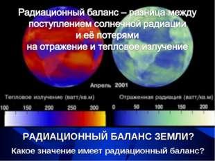 РАДИАЦИОННЫЙ БАЛАНС ЗЕМЛИ? Какое значение имеет радиационный баланс?