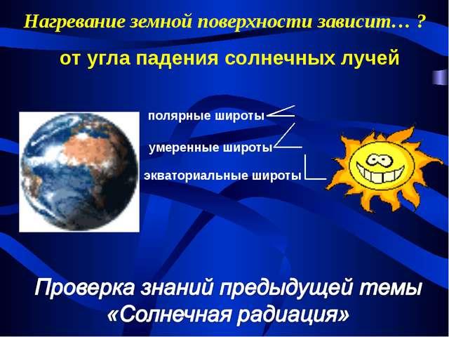 Нагревание земной поверхности зависит… ? экваториальные широты умеренные широ...
