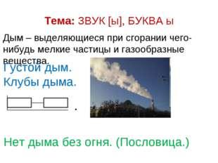 Тема: ЗВУК [ы], БУКВА ы Дым – выделяющиеся при сгорании чего-нибудь мелкие ча