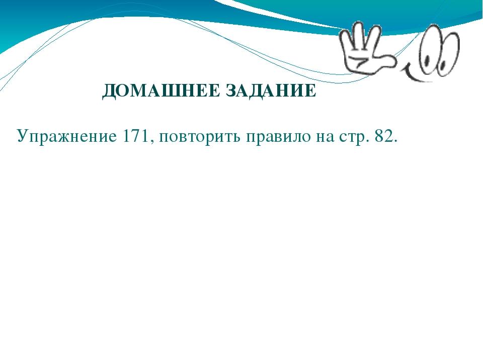ДОМАШНЕЕ ЗАДАНИЕ Упражнение 171, повторить правило на стр. 82.