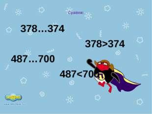 Сравни: 378…374 378>374 487…700 487