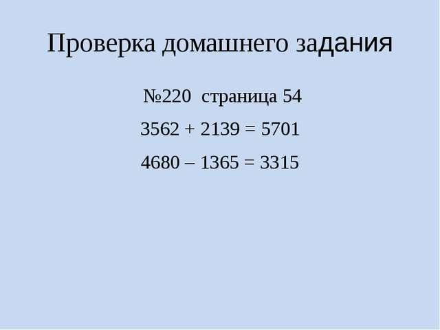 Проверка домашнего задания №220 страница 54 3562 + 2139 = 5701 4680 – 1365 =...