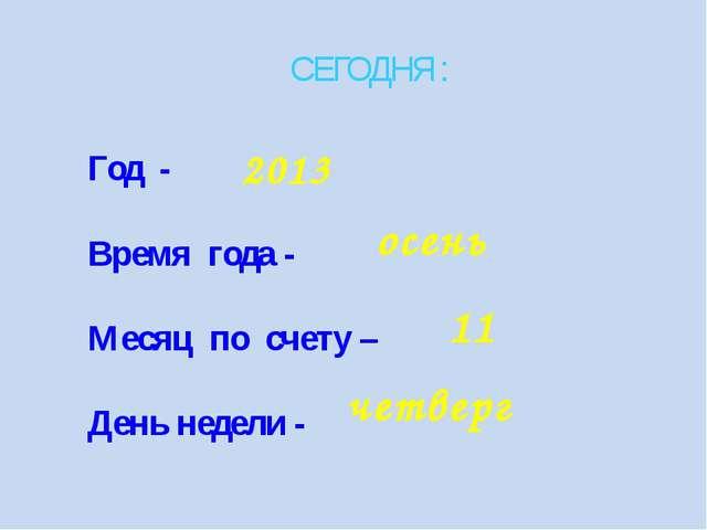 СЕГОДНЯ : Год - Время года - Месяц по счету – День недели - 2013 осень 11 чет...