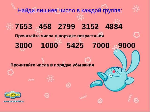 Найди лишнее число в каждой группе: 7653 458 2799 3152 4884 Прочитайте числа...
