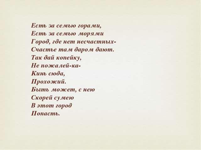 Есть за семью горами, Есть за семью морями Город, где нет несчастных- Счастье...
