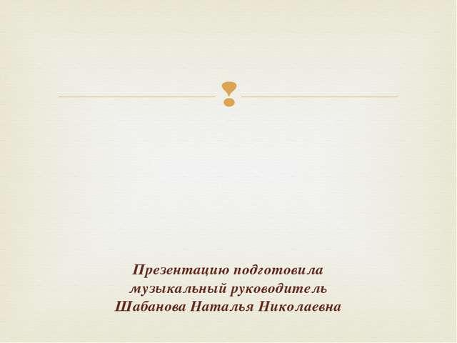 Презентацию подготовила музыкальный руководитель Шабанова Наталья Николаевна 