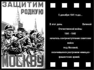 5декабря1941 года… В этот день Великой Отечественной войны 1941 - 1945 нача