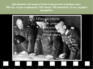 Для решения этой задачи Гитлер сосредоточил огромные силы: 1800 тыс. солдат и