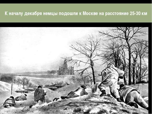 К началу декабря немцы подошли к Москве на расстояние 25-30 км