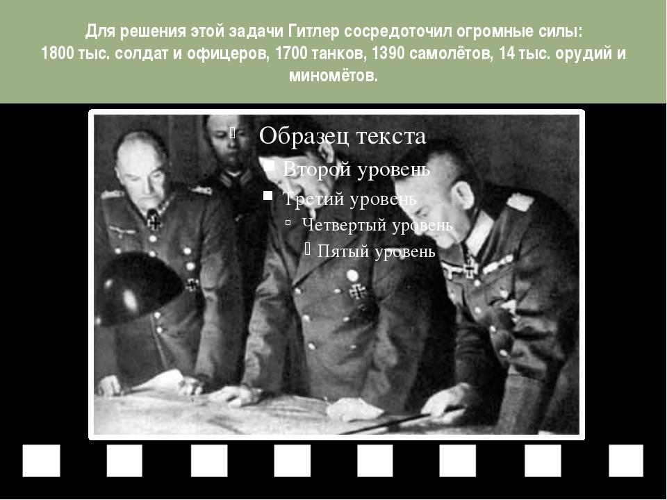 Для решения этой задачи Гитлер сосредоточил огромные силы: 1800 тыс. солдат и...