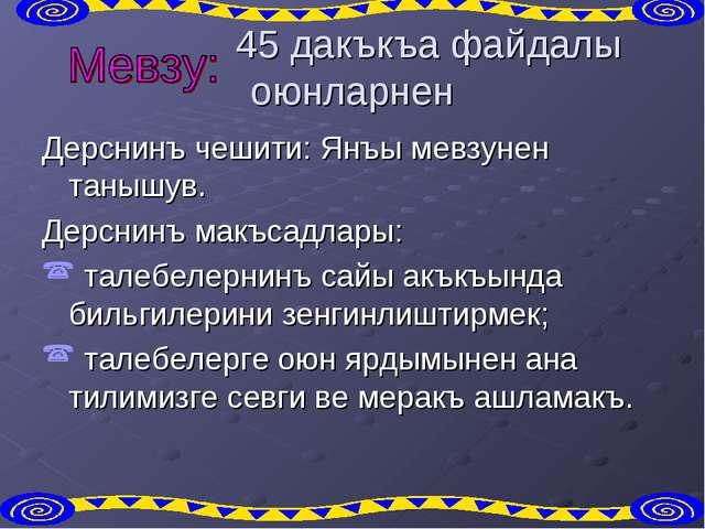 45 дакъкъа файдалы оюнларнен Дерснинъ чешити: Янъы мевзунен танышув. Дерснин...