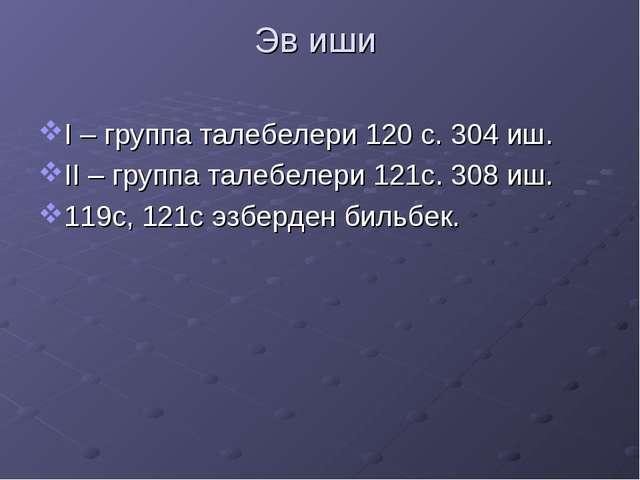 Эв иши I – группа талебелери 120 с. 304 иш. II – группа талебелери 121с. 308...