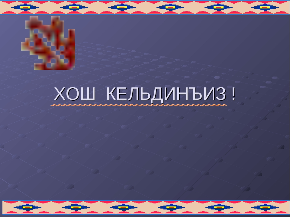 ХОШ КЕЛЬДИНЪИЗ !