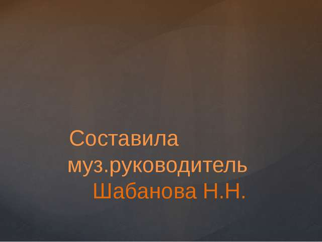 Составила муз.руководитель Шабанова Н.Н.