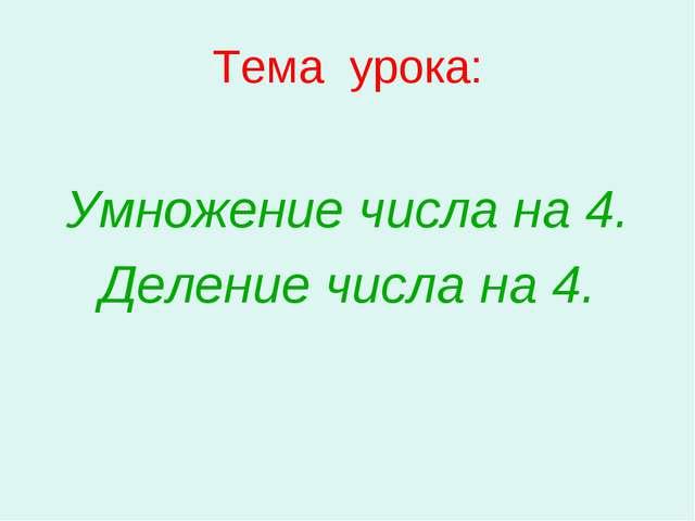 Тема урока: Умножение числа на 4. Деление числа на 4.