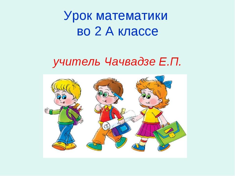 Урок математики во 2 А классе учитель Чачвадзе Е.П.