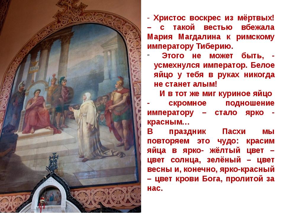 - Христос воскрес из мёртвых! – с такой вестью вбежала Мария Магдалина к римс...