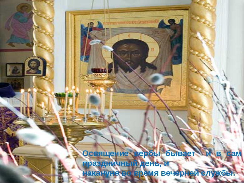 Освящение вербы бывает и в сам праздничный день, и накануне во время вечерней...