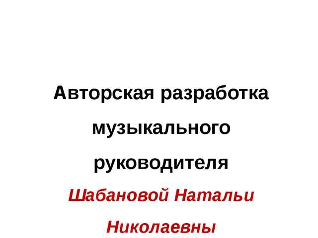 Авторская разработка музыкального руководителя Шабановой Натальи Николаевны