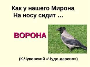 ВОРОНА Как у нашего Мирона На носу сидит … (К.Чуковский «Чудо-дерево»)