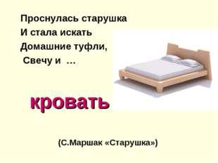 кровать Проснулась старушка И стала искать Домашние туфли, Свечу и … (С.Марш