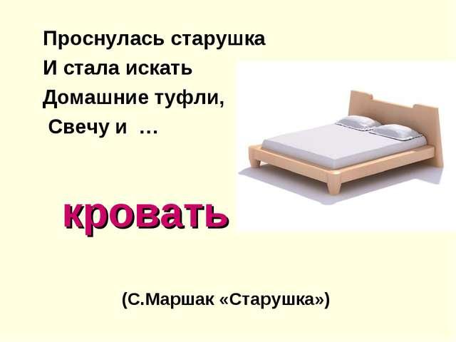 кровать Проснулась старушка И стала искать Домашние туфли, Свечу и … (С.Марш...