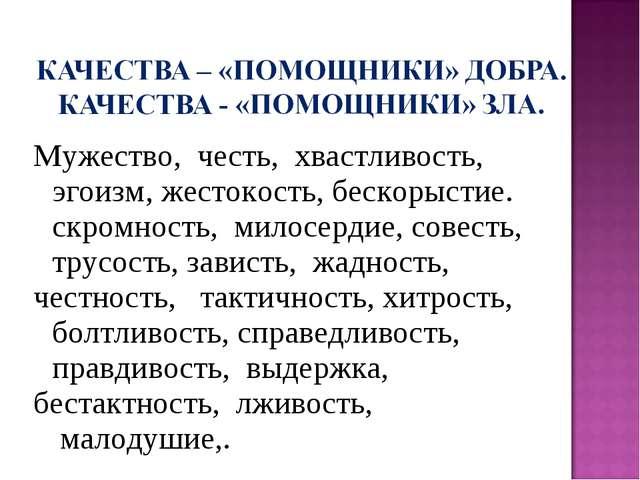 Мужество, честь, хвастливость, эгоизм, жестокость, бескорыстие. скромность,...