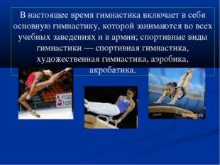 В настоящее время гимнастика включает в себя основную гимнастику, которой зан