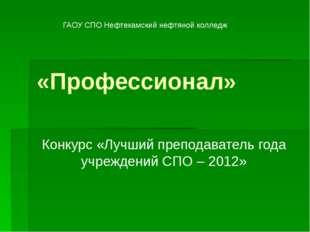 «Профессионал» Конкурс «Лучший преподаватель года учреждений СПО – 2012» ГАОУ