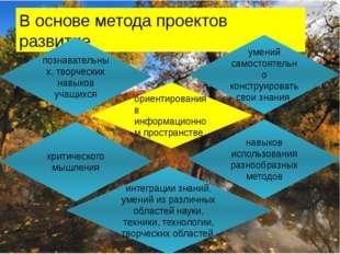 В основе метода проектов развитие « познавательных, творческих навыков учащих