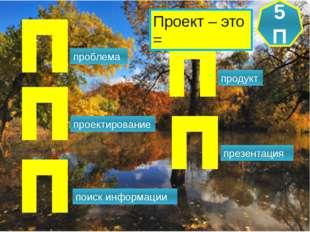 проблема проектирование поиск информации продукт презентация 5 П Проект – эт