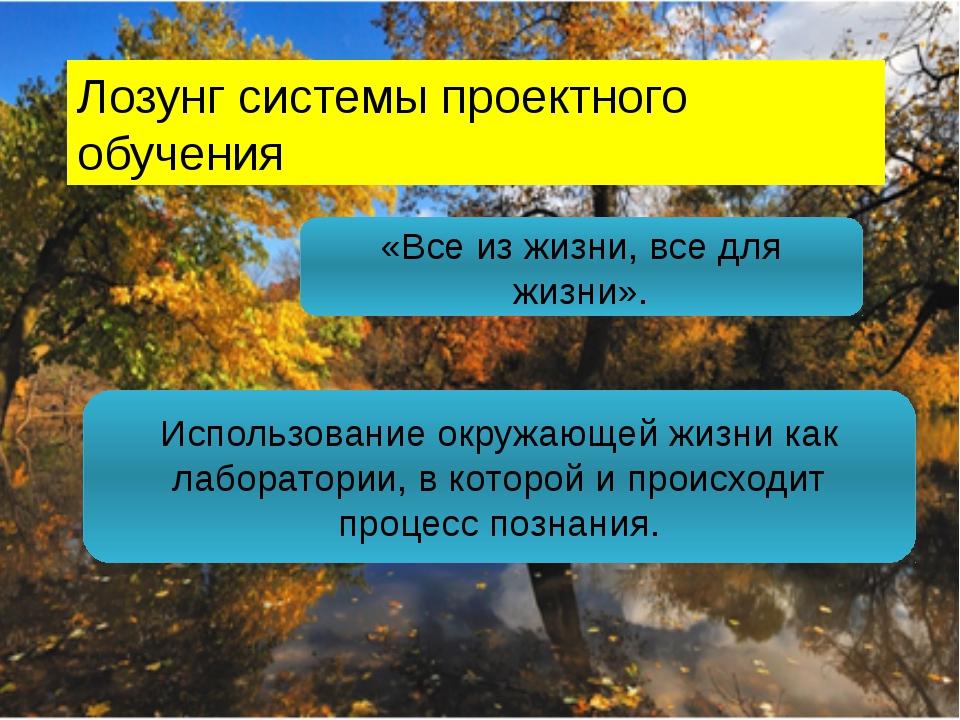 Лозунг системы проектного обучения « «Все из жизни, все для жизни». Использов...