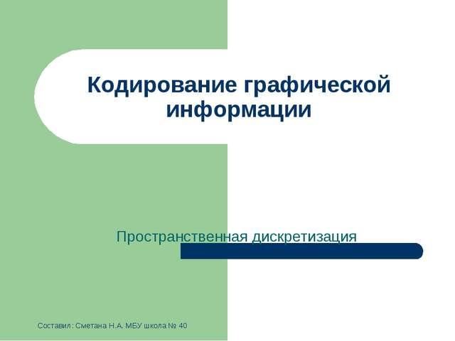 Кодирование графической информации Пространственная дискретизация Составил: С...