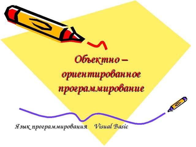 Объектно – ориентированное программирование Язык программирования Visual Basic