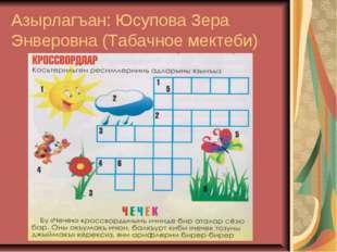 Азырлагъан: Юсупова Зера Энверовна (Табачное мектеби)