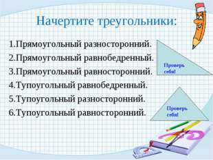 Начертите треугольники: 1.Прямоугольный разносторонний. 2.Прямоугольный равно