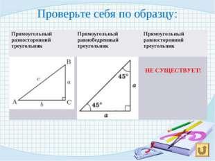 Проверьте себя по образцу: НЕ СУЩЕСТВУЕТ! Прямоугольный разносторонний треуго