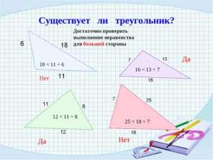 18 < 11 + 6 Нет Существует ли треугольник? Достаточно проверить выполнение не