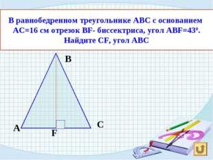 В равнобедренном треугольнике АВС с основанием АС=16 см отрезок ВF- биссектри
