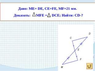Дано: МЕ= DE, CE=FE, MF=21 мм. Доказать: MFE = DCE; Найти: СD-?