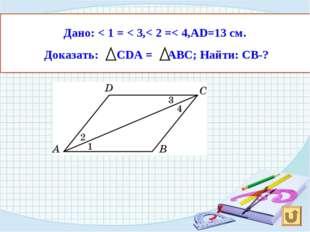 Дано: < 1 = < 3,< 2 =< 4,АD=13 см. Доказать: CDA = ABС; Найти: СВ-?