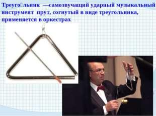 Треуго́льник —самозвучащий ударный музыкальный инструмент прут, согнутый в ви